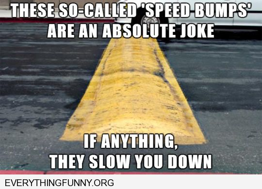 funny caption these so called speed bumps are a joke if anything they slow you down
