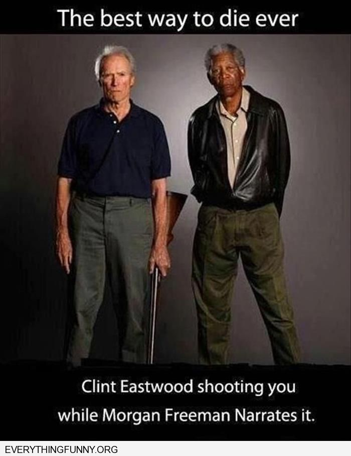 funny caption best way to die ever get shot by clint eastwood narrated by Morgan Freeman