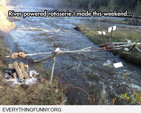 funny caption river powered rotisserie i made this weekend