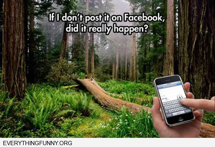 funny caption tree falls in forest if i don't post it on facebook did it really happen
