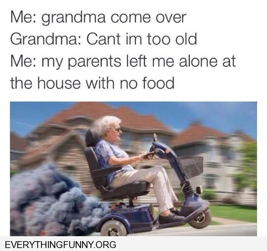 funny caption grandma come over can't i'm too old i'm home alone with no food grandma zooms over with a wheel chair