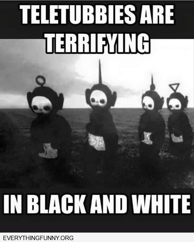 funny caption teletubbies are terrifying in black and white