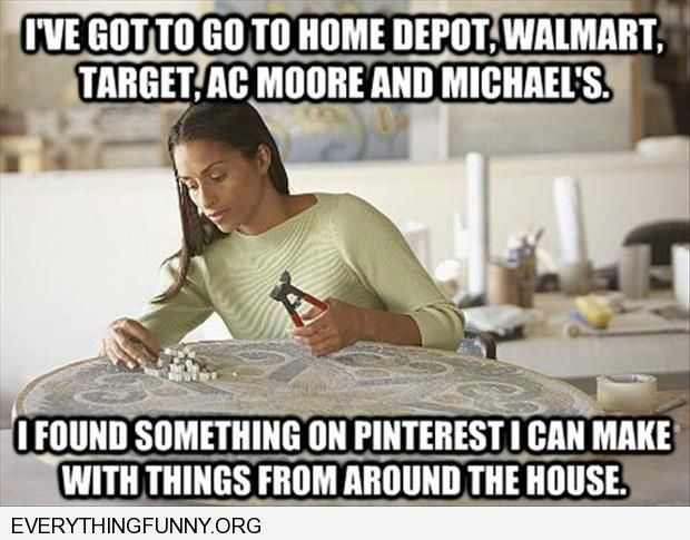 funny caption i've got to go to home depot tons of stores to make something i saw on pinterest with things around the house