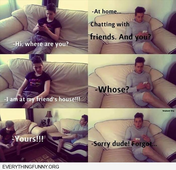 funny captions texting a friend while at their house reminding them you are at their house