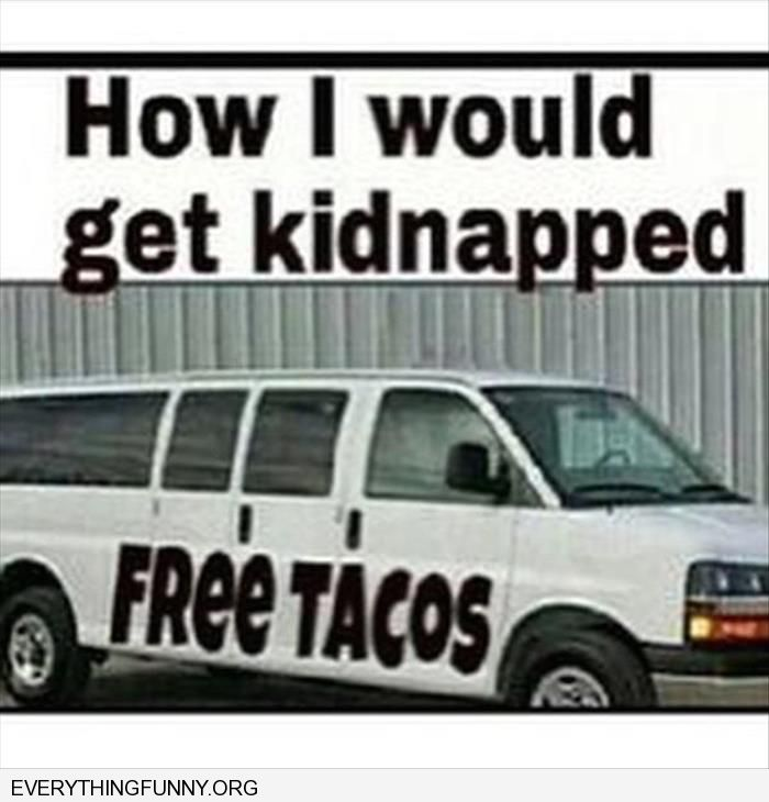 funny caption this is how i would get kidnapped free tacos on truck