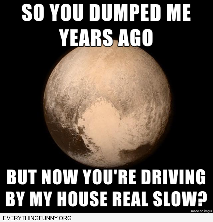 funny pluto photo do you dumped me years ago but now you're driving by my house real slow
