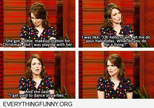 funny tina fey daughter quote i get paid to dance at parties