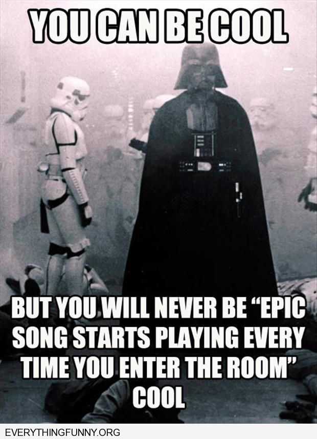 funny caption darth vadar you may be cool but you will never be epic song every time you enter the room cool