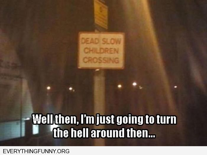 funny caption sign dead slow children crossing well then i'm just going to turn the hell around then