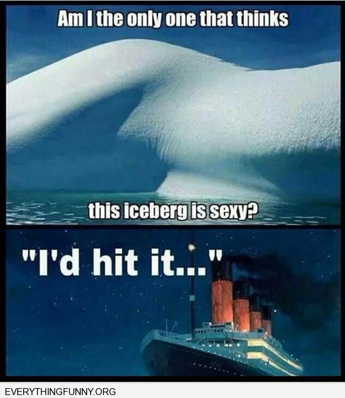 funny caption am i the only one that thinks this iceberg is sexy titanic i'd hit it
