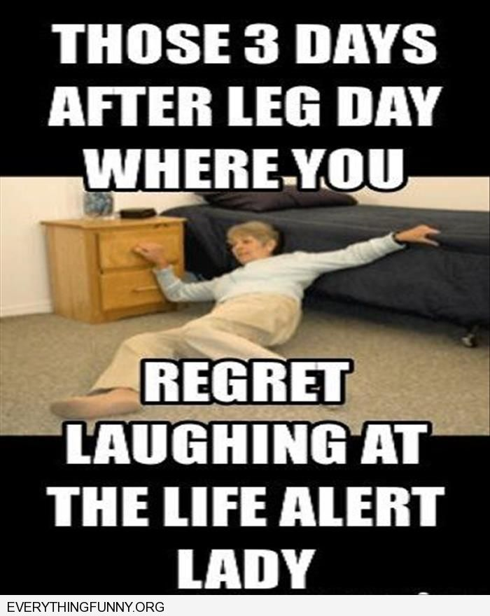 funny caption those 3 days after leg day where you regret laughing at the life alert lady