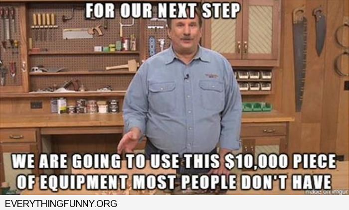 funny caption do it  yourself shows for our next step we are going to use this $10,000 piece of equipment most people don't have