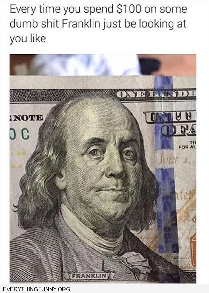 funny caption when you buy something stupid and ben franklin just looks at you like this