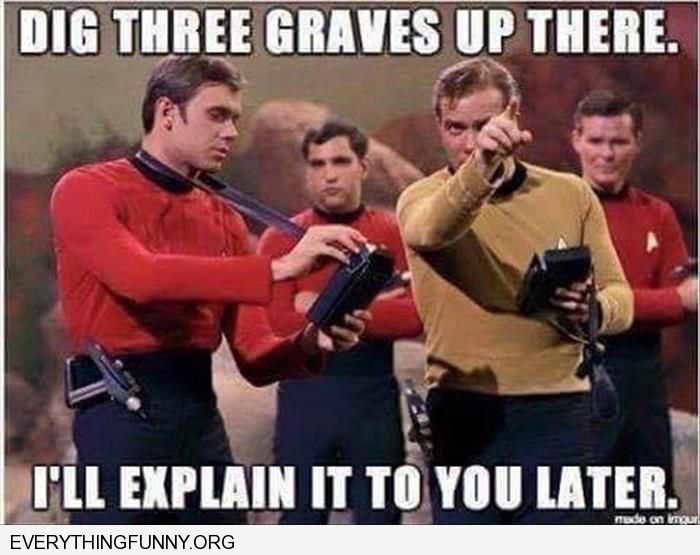funny captian kirk star trek 3 red shirts go dig 3 graves over there i'll explain later