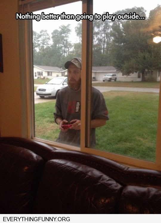 funny caption man playing video games from outside window nothing better than going outside to play