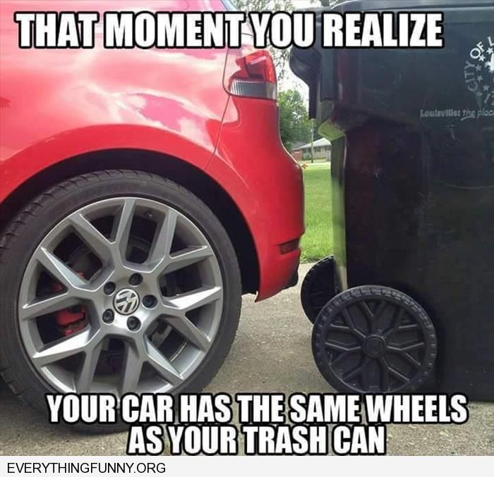 funny caption that moment when you notice that your car has the same wheels as your garbage can