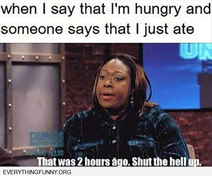 funny caption when i say i'm hungry and someone said i just ate shut up