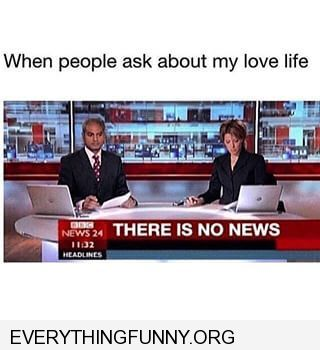 funny caption there is no news broadcast when someone asks about my love life