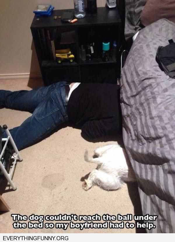 funny caption boyfriend goes under bed to find dogs toy