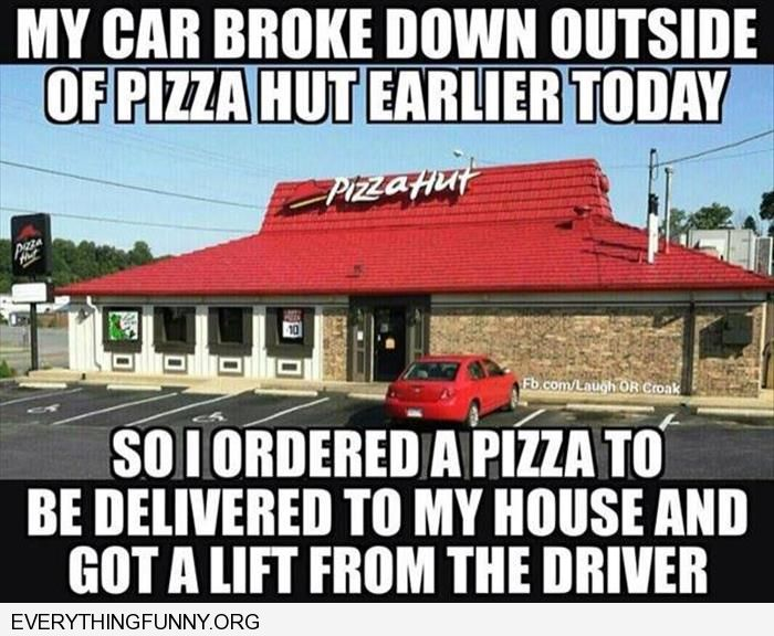 funny car broke down in front of pizza hut ordered pizza and caught ride with driver back to my house