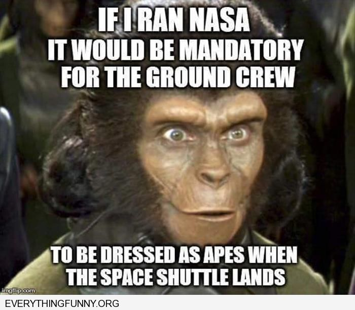funny caption if i ran nasa would have ground crew dress like planet of the apes when space shuttle lands