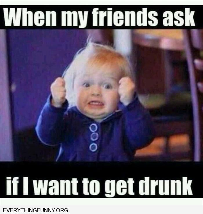funny caption when my friends ask me if i want to go out drinking