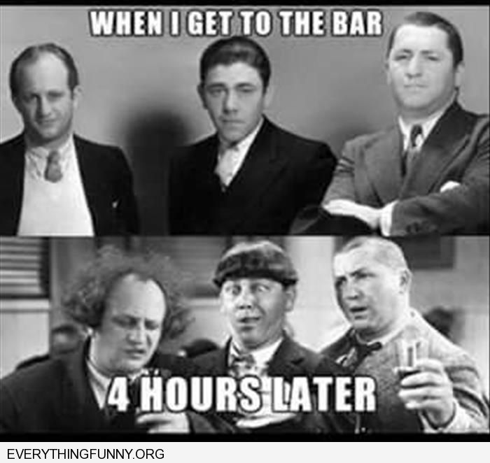 funny caption three stooges when you get to the bar and 4 hours later