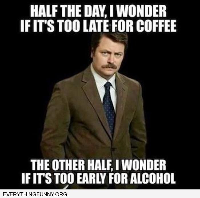 funny caption half day is it too late for coffee or too early for alcohol
