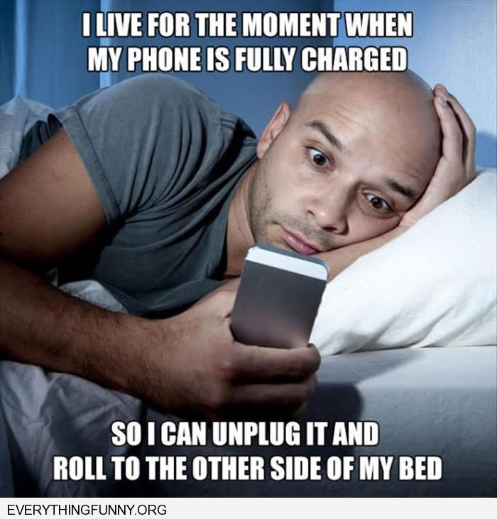 funny caption love when my phone is fully charged so i can unplug it and roll to the other side of the bed