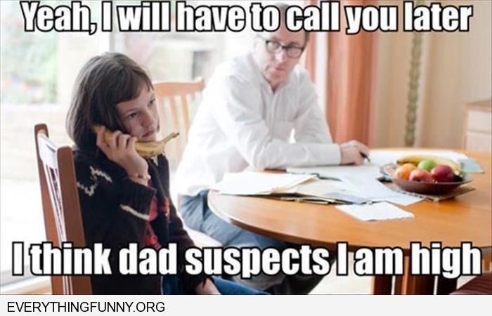 funny i will have to call you back i think my dad suspects i am high talking to a banana