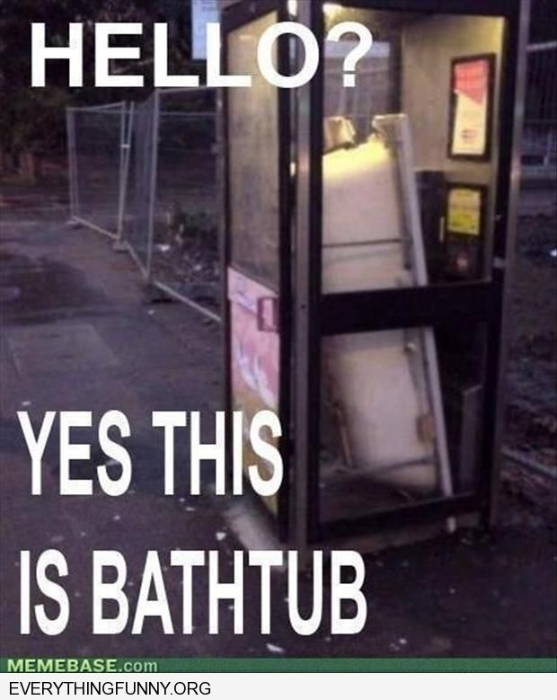 funny caption bathtub in phone booth hello yes this is bathtub