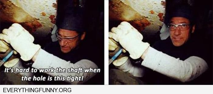 funny mike rowe quote it's hard to work the shaft when the hole is this tight