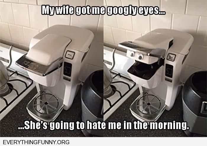 funny wife gave me googly eyes put it on coffee machine she's going to hate me in the morning