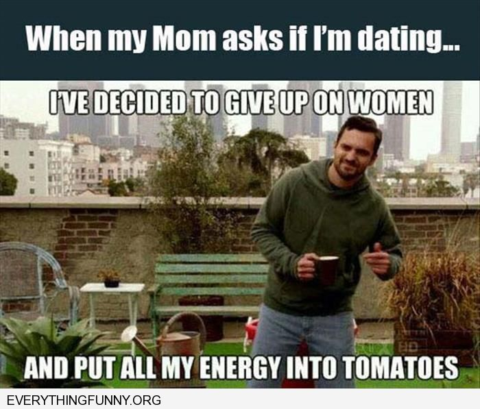 funny capiton when my mom asks if i'm dating i give up on women put all my energy into tomatoes