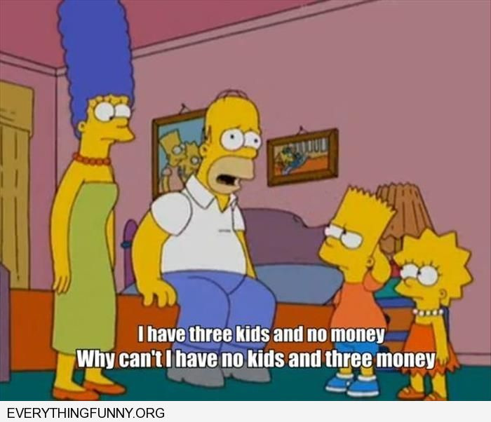 funny simpons cartoon i have 3 kids and no money why can't i have no kids and three money