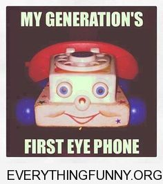 funny caption my generations first eye phone fisher price face phone