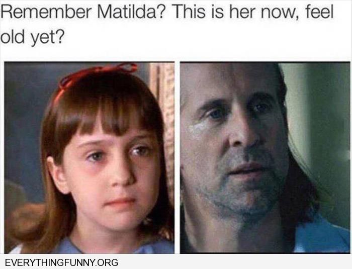 funny remember matilda this is what she looks like now feeling old yet