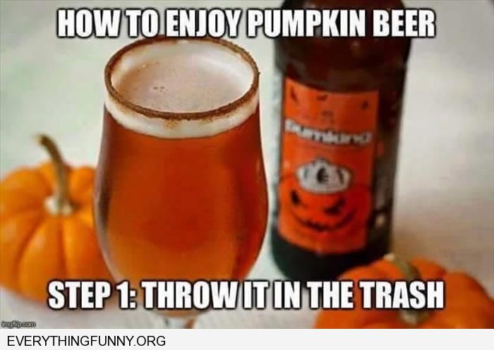 funny caption how to enjoy pumpkin beer step one throw it away
