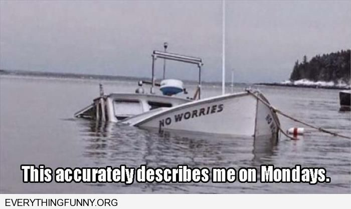 funny caption me on mondays sinking ship that says no worries