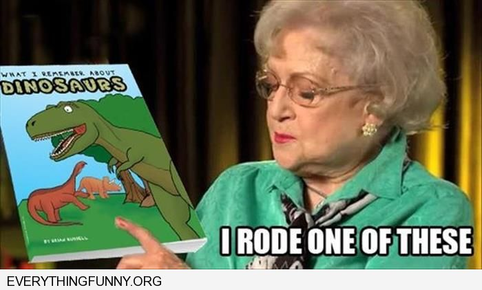 funny caption betty white reading dinosaur book i rode this one
