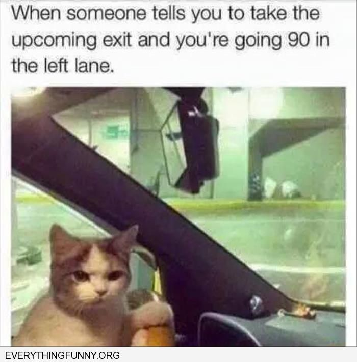 funny caption when someone tells you take next exit and you are going 90 miles an hour in the left lane