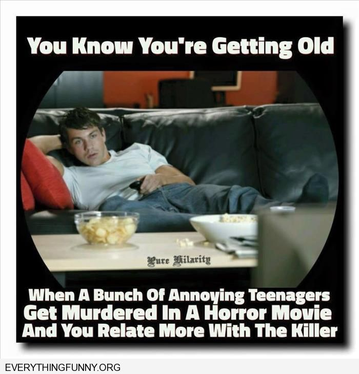 funny caption you know you're getting old when you watch a bunch of annoying teenagers and you relate more with the killer