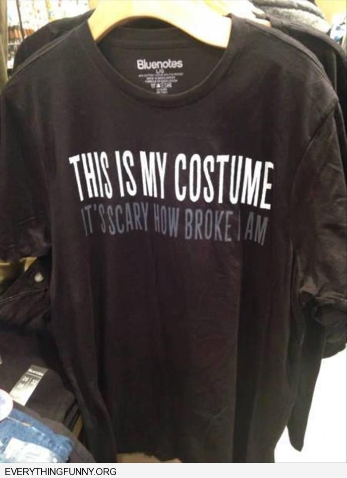 funny tshirt this is my costume it is scary how broke i am