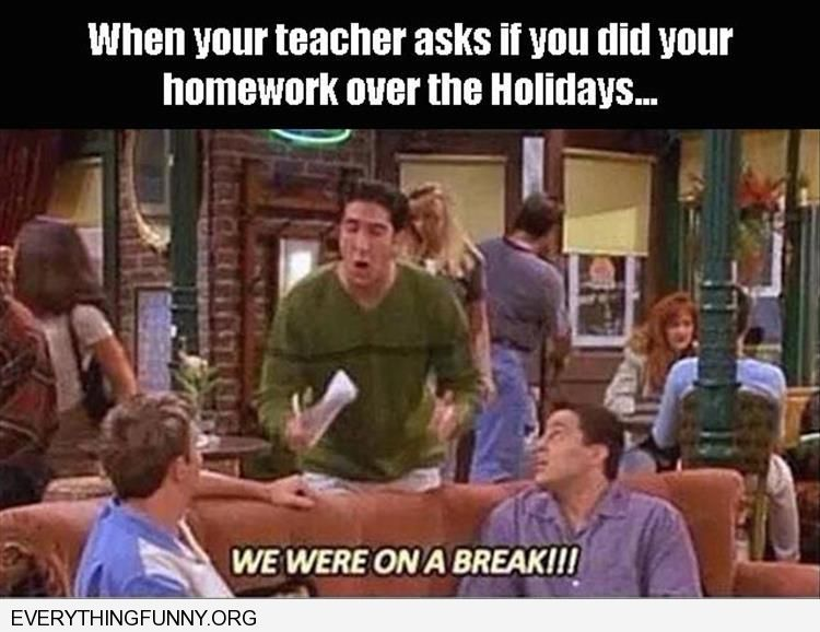 funny when your teacher sked if you did homework over holidays we were on a break friends screencap