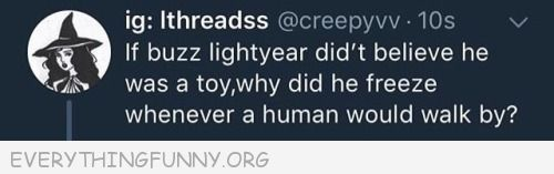 funny quote if buzz lightyear didn't believe he was a toy why did he freeze when a  human walked by eerythingfunny.org