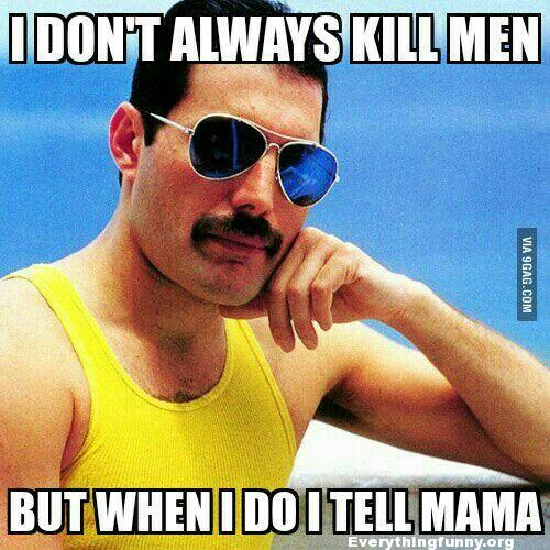 funny caption pics queen freddie I don't always kill men but when I do I tell mama