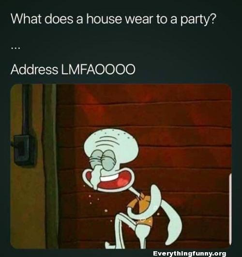 funny joke funny jokes spongebob squidward what does a house wear to a party address lmfao