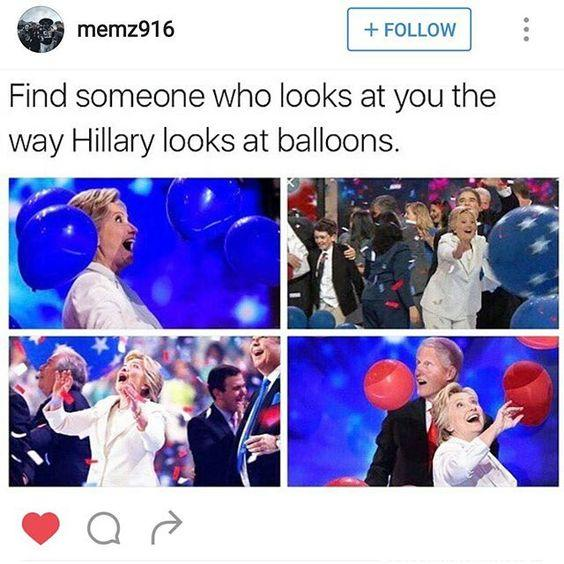 funny post find someone who looks at you like Hillary looks at balloons