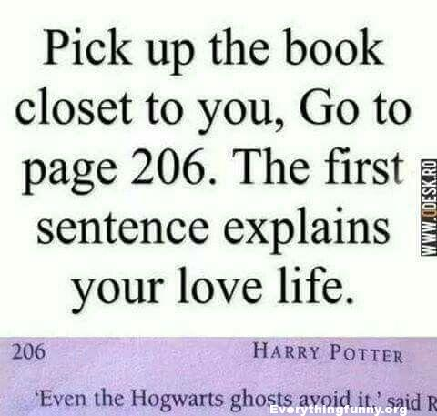 funny quote pick up the book closest to you go to page 206. The first sentence explains your love life