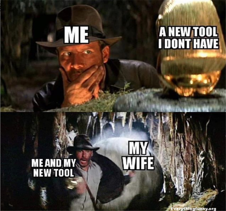 funny meme, raiders of the lost ark meme me a new tool i don't have me and my new tool big boulder chasing me my wife